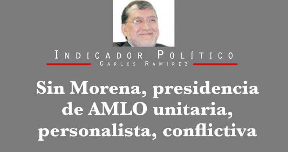 Sin Morena, presidencia de AMLO unitaria, personalista, conflictiva