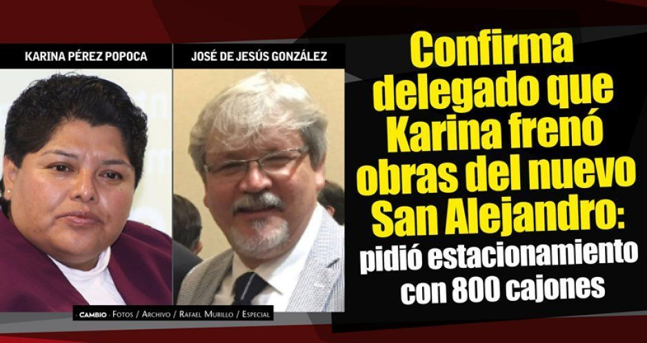 Confirma delegado que Karina frenó obras del nuevo San Alejandro: pidió estacionamiento con 800 cajones