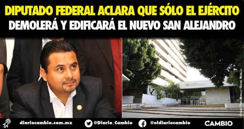 Diputado federal aclara que sólo el Ejército demolerá y edificará el nuevo San Alejandro