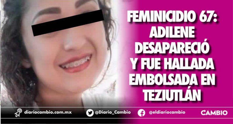 Feminicidio 67: Adilene desapareció y fue hallada embolsada en Teziutlán