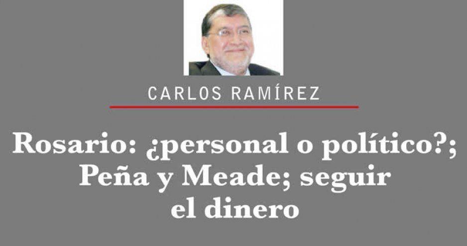 Rosario: ¿personal o político?; Peña y Meade; seguir el dinero