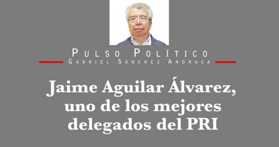 Jaime Aguilar Álvarez, uno de los mejores delegados del PRI