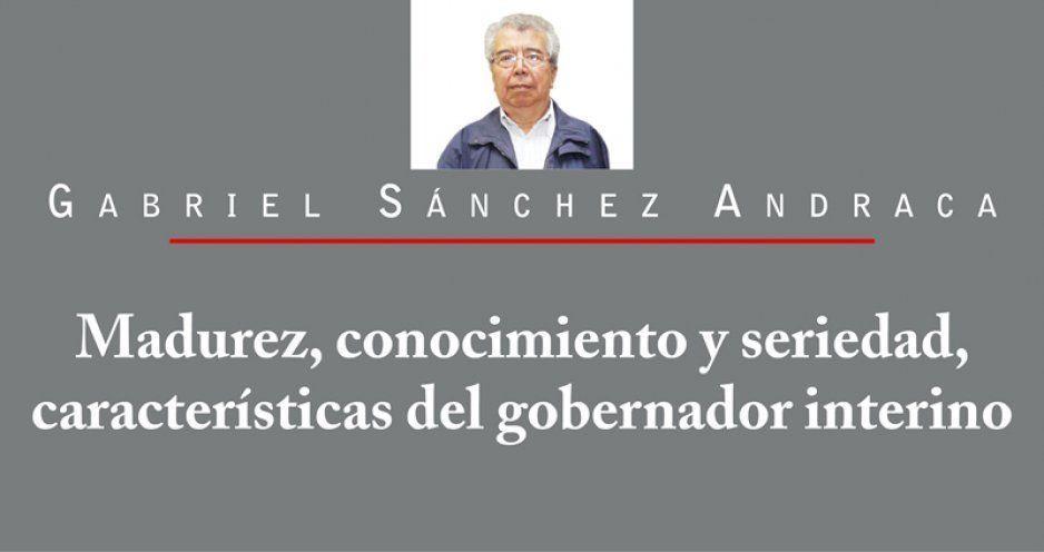 Madurez, conocimiento y seriedad, características del gobernador interino