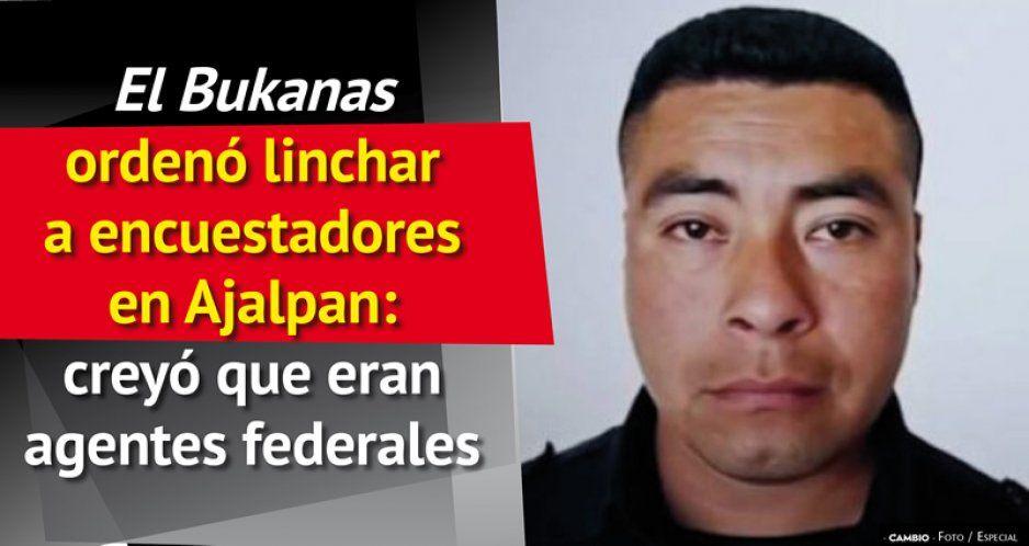 El Bukanas ordenó linchar a encuestadores en Ajalpan: creyó que eran agentes federales
