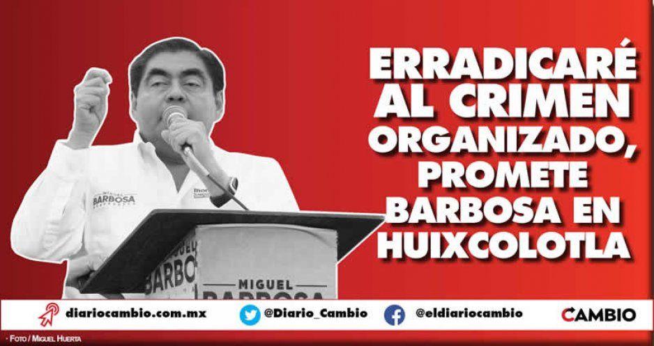 Erradicaré al crimen organizado, promete Barbosa en Huixcolotla