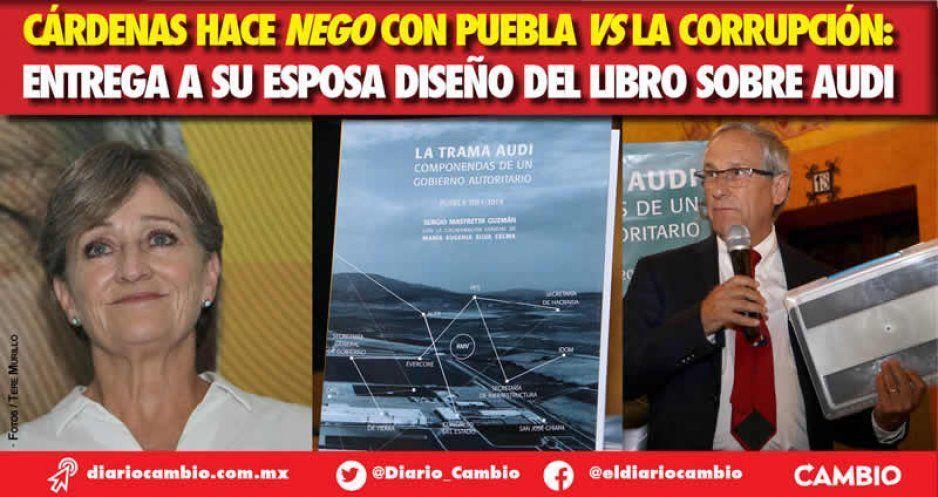 Cárdenas hace nego con Puebla vs la Corrupción: entregó a su esposa el diseño del libro de Audi