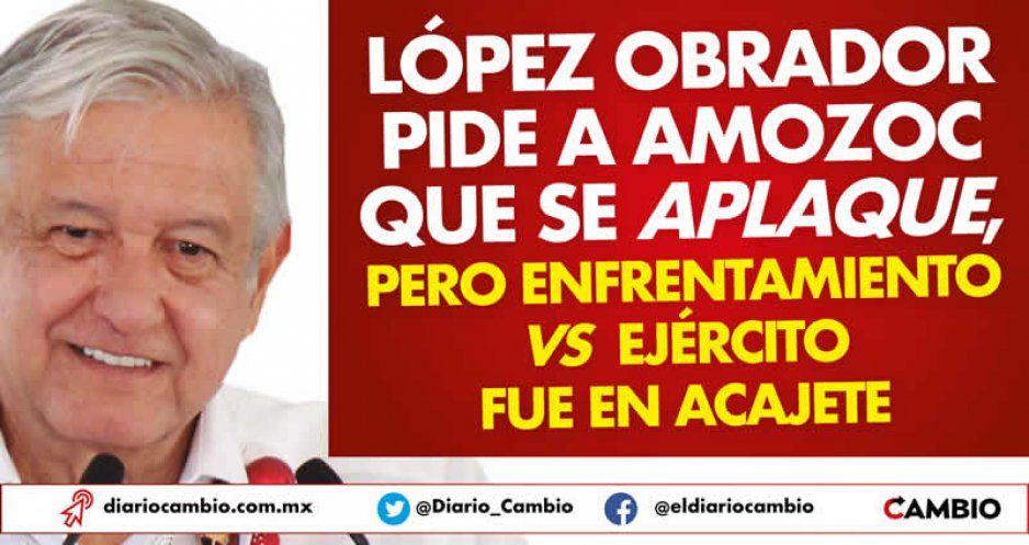 López Obrador pide a Amozoc que se aplaque, pero enfrentamiento vs Ejército fue en Acajete