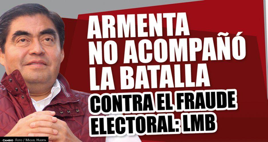 Armenta no acompañó la batalla contra el fraude electoral: LMB