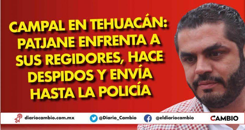Campal en Tehuacán: Patjane enfrenta a sus regidores, hace despidos y envía hasta la policía