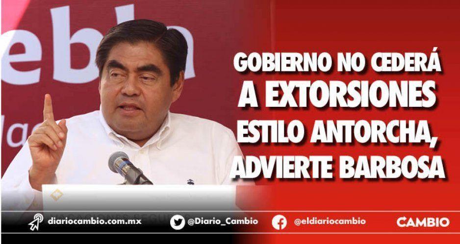 No cederé a las extorsiones de Antorcha, promete Barbosa