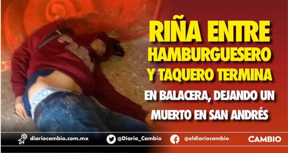 Riña entre hamburguesero y taquero termina en balacera, dejando un muerto en San Andrés