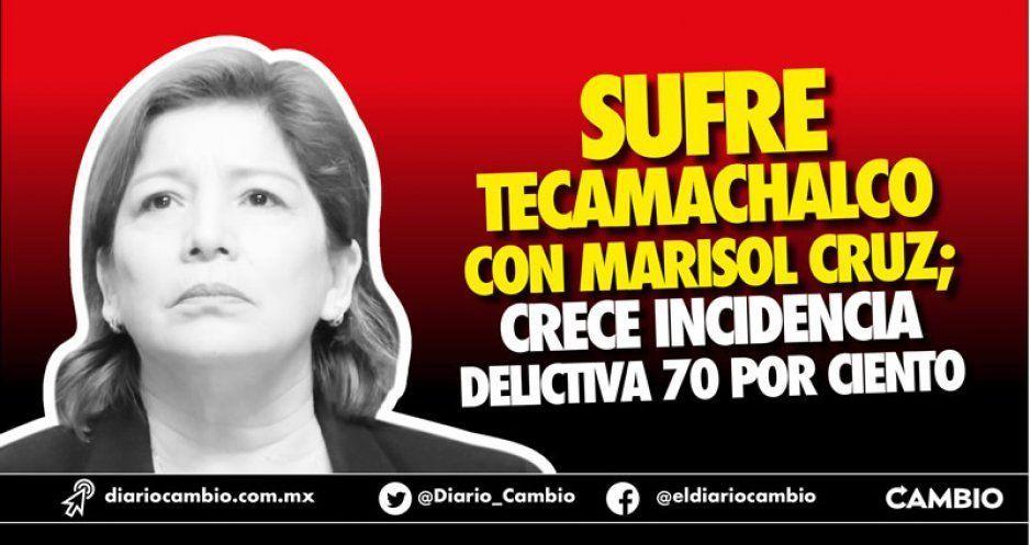 Sigue el infierno en Tecamachalco con Marisol Cruz; delitos crecen 70 %