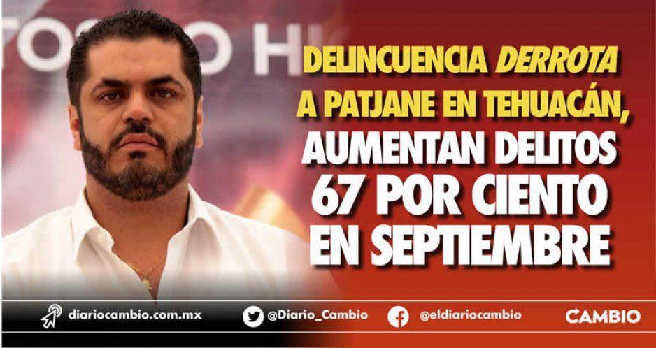 Tehuacán se incendia con Patjane: delitos crecen hasta 67 por ciento