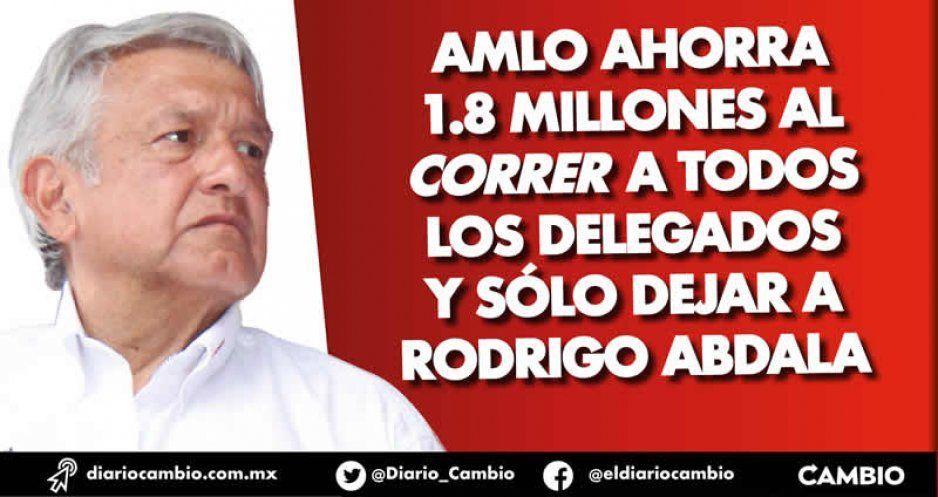 AMLO ahorra 1.8 millones al correr a todos los delegados y sólo dejar a Rodrigo Abdala
