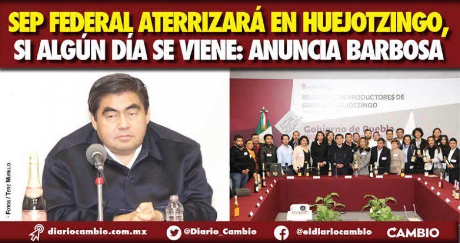 SEP federal aterrizará en Huejotzingo, si algún día se viene: anuncia Barbosa