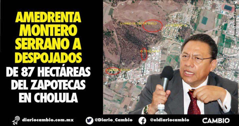 Amedrenta Montero Serrano a despojados  de 87 hectáreas del Zapotecas en Cholula