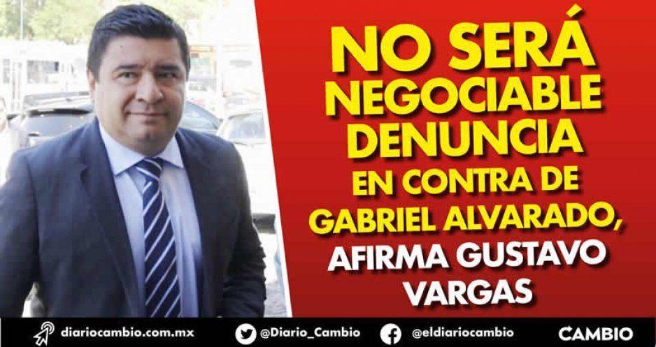 No será negociable denuncia en contra de Gabriel Alvarado, afirma Gustavo Vargas