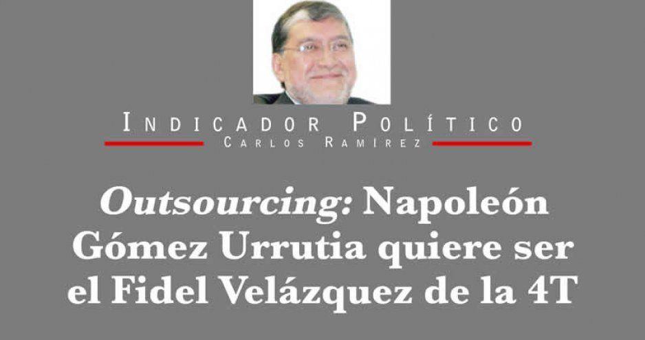 Outsourcing: Napoleón Gómez Urrutia quiere ser el Fidel Velázquez de la 4T