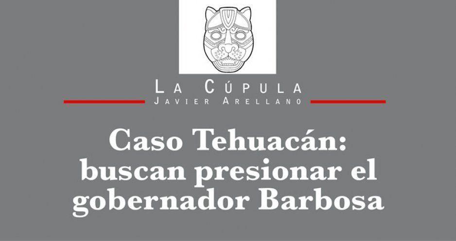 Caso Tehuacán: buscan presionar el gobernador Barbosa