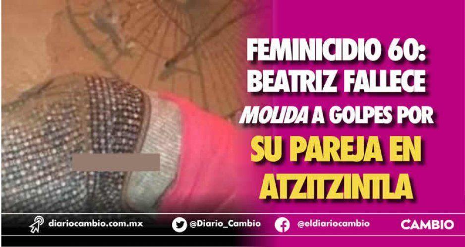Feminicidio 60: Beatriz fallece molida a golpes por su pareja en Atzitzintla
