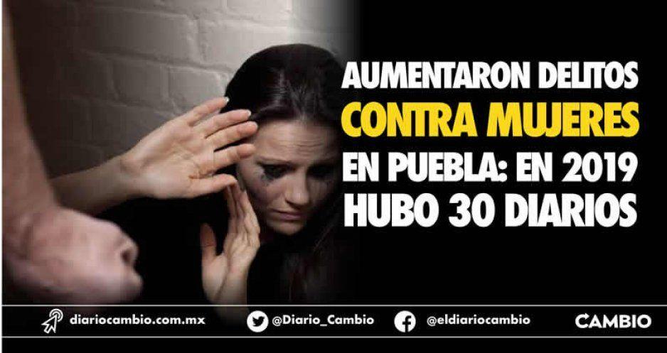 Aumentaron delitos contra mujeres en Puebla: en 2019 hubo 30 diarios