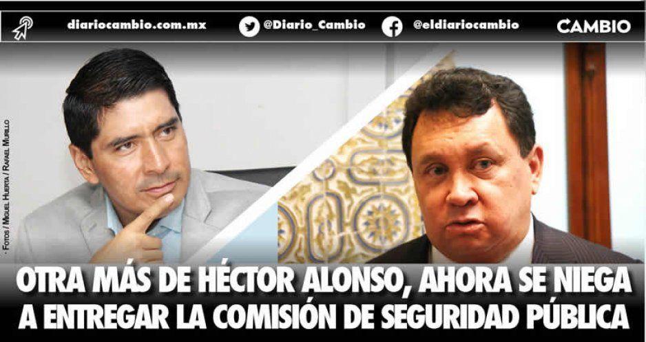 Otra más de Héctor Alonso, ahora se niega a entregar la Comisión de Seguridad Pública
