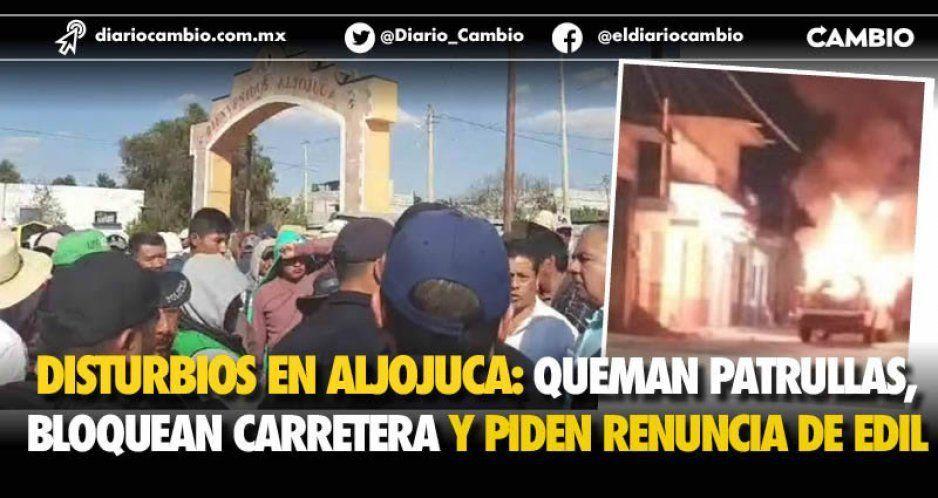 Disturbios en Aljojuca; queman patrullas, bloquean carretera y piden renuncia de edil