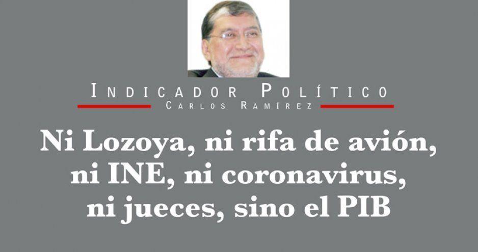 Ni Lozoya, ni rifa de avión, ni INE, ni coronavirus, ni jueces, sino el PIB