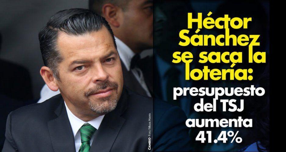Héctor Sánchez ya es rico, el presupuesto del TSJ aumentó 41 %: 211 millones de pesos