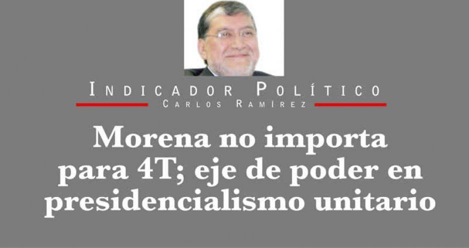 Morena no importa para 4T; eje de poder en presidencialismo unitario