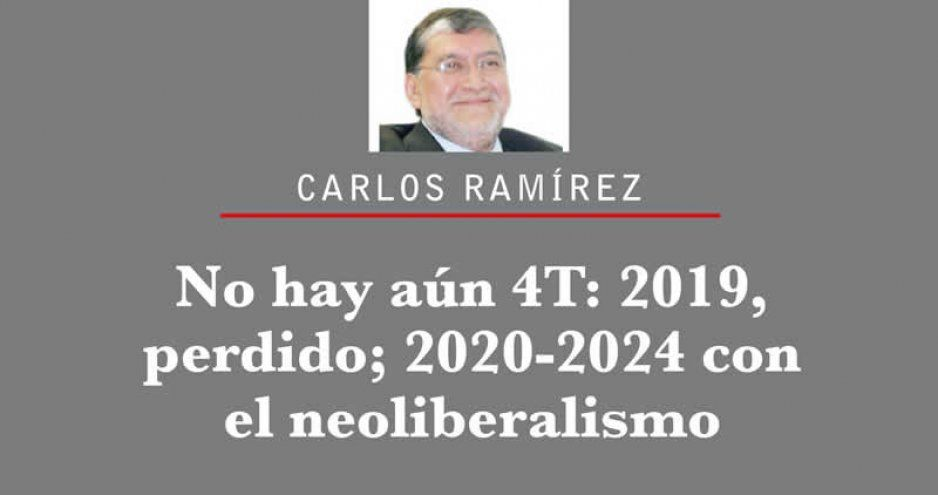No hay aún 4T: 2019 perdido; 2020-2024 con el neoliberalismo