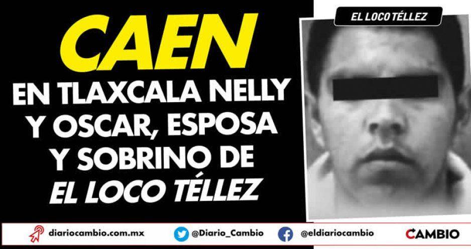 Caen en Tlaxcala Nelly y Oscar, esposa y sobrino de El Loco Téllez