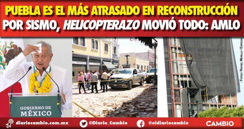 Puebla es el más atrasado en reconstrucción por sismo, helicopterazo movió todo: AMLO