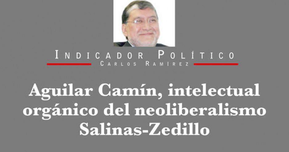 Aguilar Camín, intelectual orgánico del neoliberalismo Salinas-Zedillo