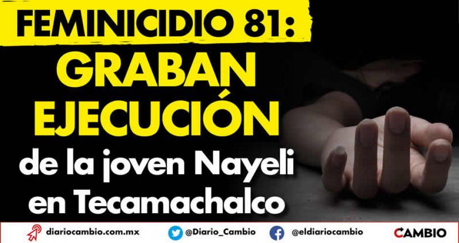 Feminicidio 81: Graban ejecución  de la joven Nayeli en Tecamachalco