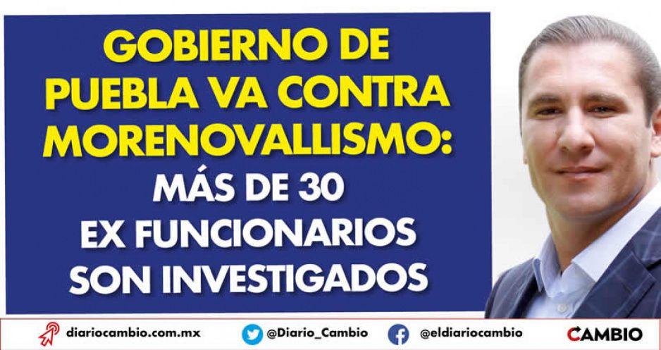Gobierno de Puebla va contra morenovallismo: más de 30 ex funcionarios son investigados
