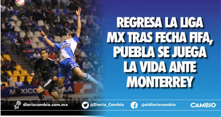 Regresa la Liga MX tras fecha FIFA,  Puebla se juega la vida ante Monterrey