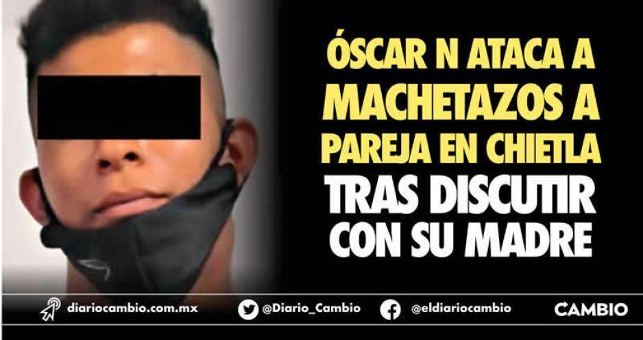 Óscar N ataca a machetazos a pareja en Chietla tras discutir con su madre