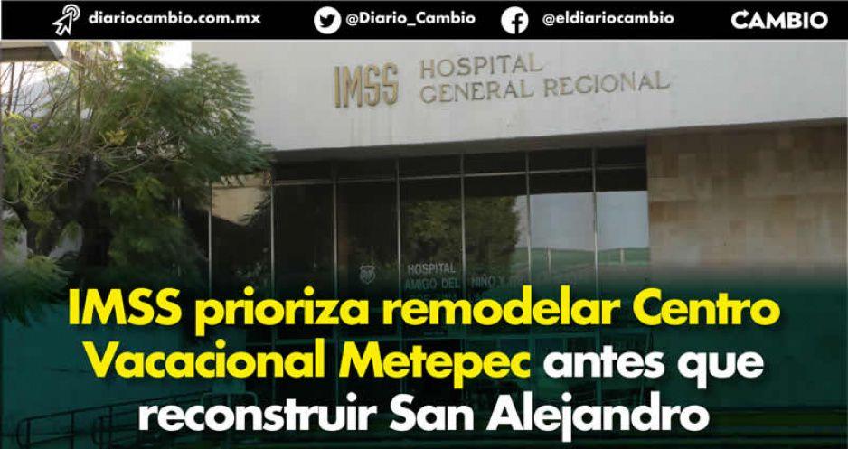 IMSS prioriza remodelar Centro Vacacional Metepec antes que reconstruir a San Alejandro