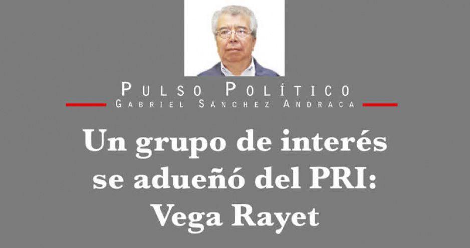 Un grupo de interés se adueñó del PRI: Vega Rayet