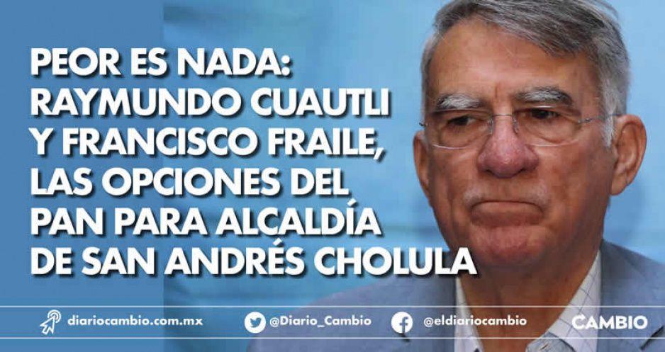 Peor es nada: Raymundo Cuautli y Francisco Fraile, las opciones del PAN para alcaldía de San Andrés Cholula