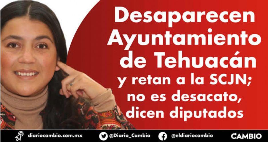 Desaparecen ayuntamiento de Tehuacán y retan a la SCJN; no es desacato dicen diputados