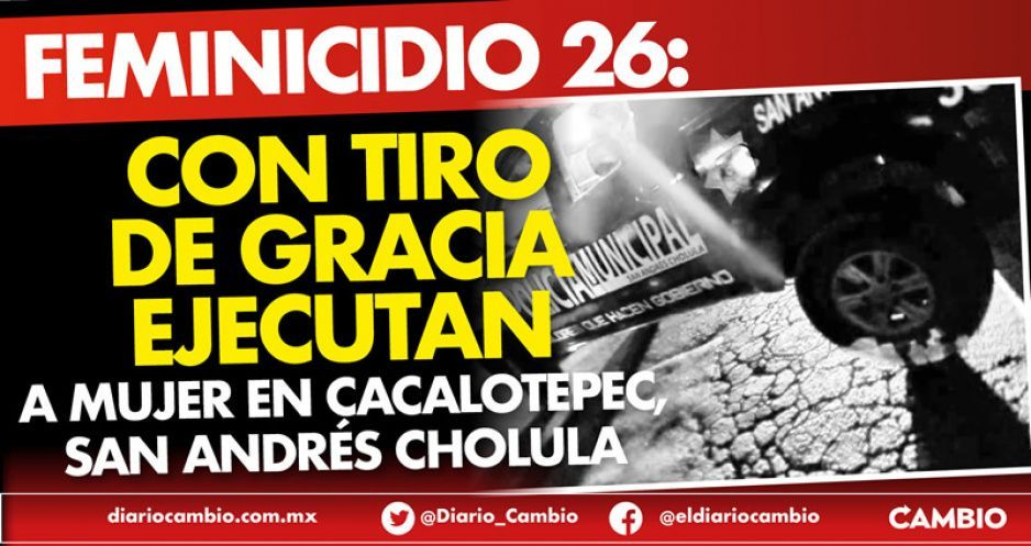 Feminicidio 26: Con tiro de gracia ejecutan a mujer en Cacalotepec, San Andrés Cholula