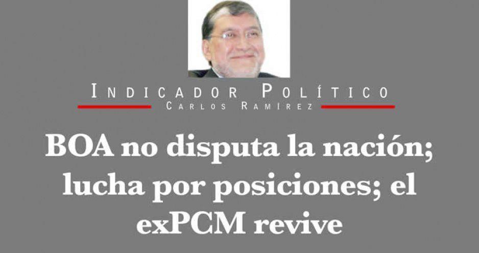 BOA no disputa la nación; lucha por posiciones; el exPCM revive