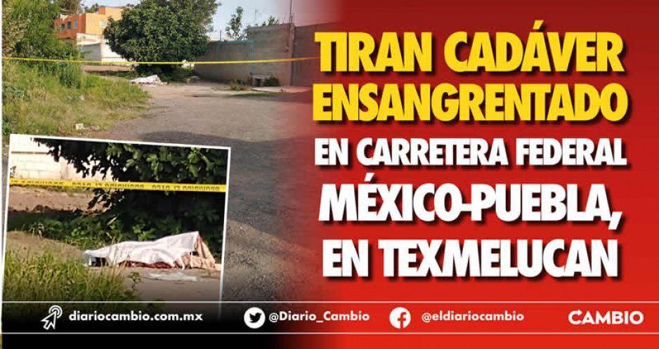 Tiran cadáver ensangrentado en carretera federal México-Puebla, en Texmelucan