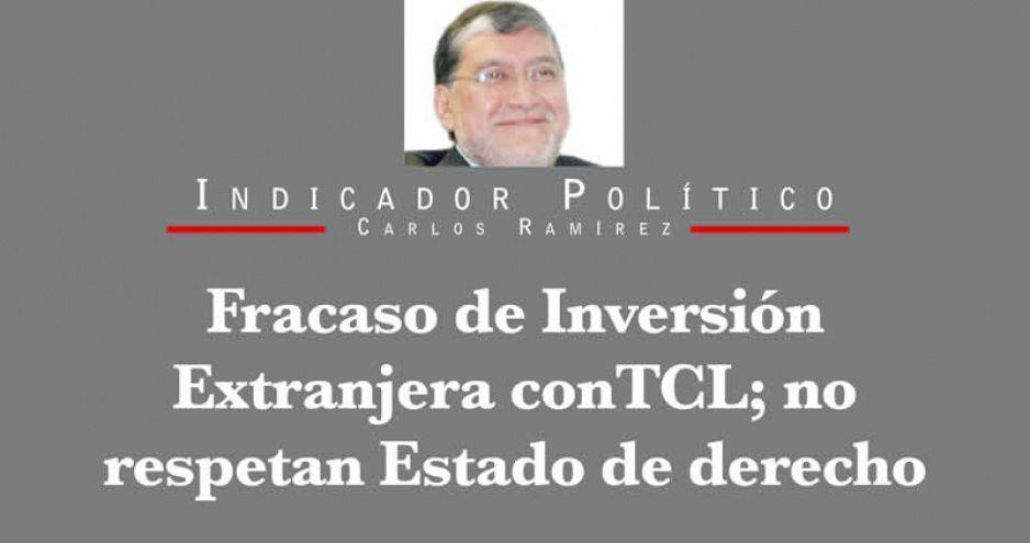 Fracaso de Inversión Extranjera con TCL; no respetan Estado de derecho