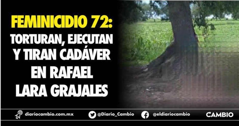 Feminicidio 72: torturan, ejecutan y  tiran cadáver en Rafael Lara Grajales