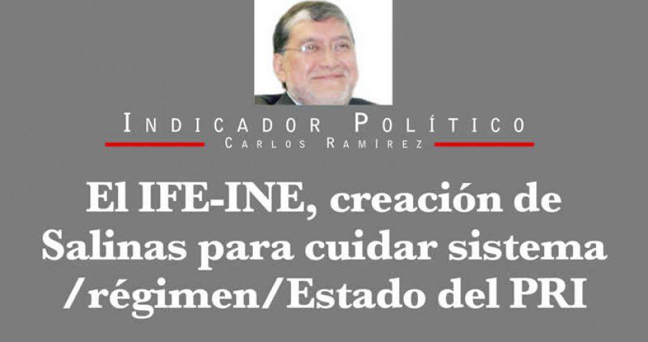 El IFE-INE, creación de Salinas para cuidar sistema/régimen/Estado del PRI