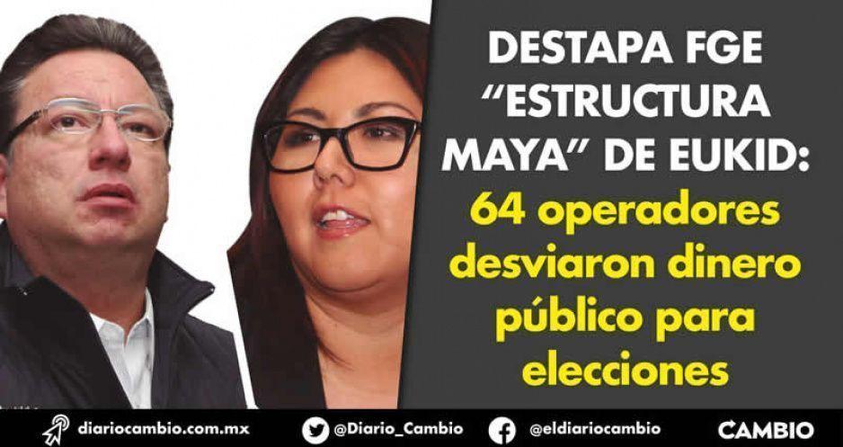 """Destapa FGE """"Estructura Maya"""" de Eukid: 64 operadores desviaron dinero público para elecciones"""