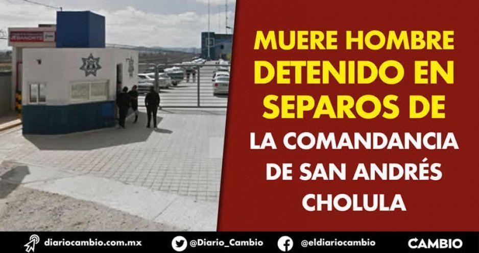 Muere hombre detenido en separos de  la comandancia de San Andrés Cholula